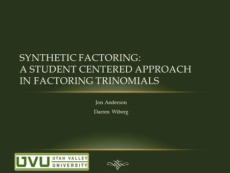 Jon Anderson Darren Wiberg SYNTHETIC FACTORING: A STUDENT CENTERED APPROACH IN FACTORING TRINOMIALS.