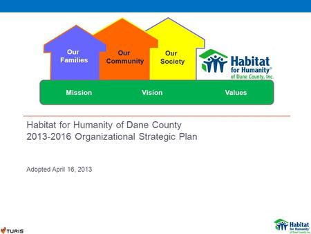 Habitat for Humanity of Dane County 2013-2016 Organizational Strategic Plan Adopted April 16, 2013 Our Families Our Community Our Society Mission VisionValues.