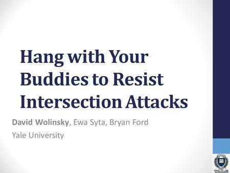 Hang with Your Buddies to Resist Intersection Attacks David Wolinsky, Ewa Syta, Bryan Ford Yale University.