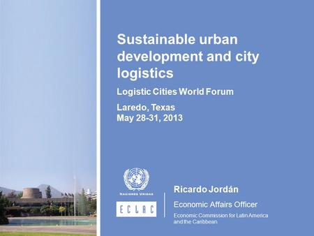 Ricardo Jordán Economic Affairs Officer Economic Commission for Latin America and the Caribbean Sustainable urban development and city logistics Logistic.