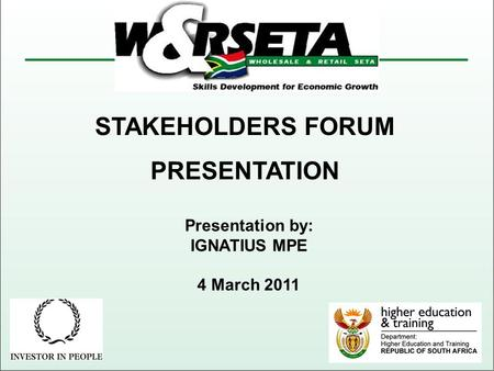 STAKEHOLDERS FORUM PRESENTATION Presentation by: IGNATIUS MPE 4 March 2011.