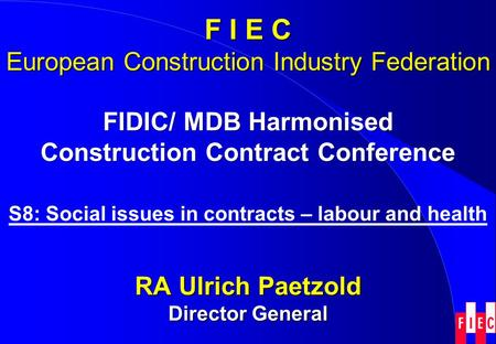 FIDIC/ MDB Harmonised Construction Contract Conference S8: Social issues in contracts – labour and health RA Ulrich Paetzold Director General F I E C European.