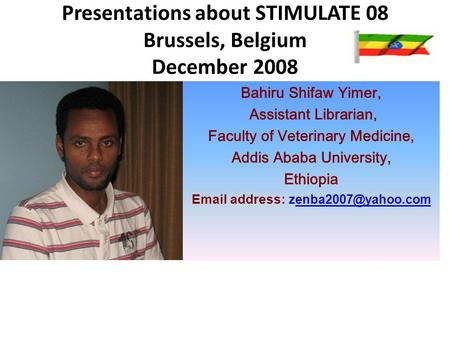 Presentations about STIMULATE 08 Brussels, Belgium December 2008 Bahiru Shifaw Yimer, Assistant Librarian, Faculty of Veterinary Medicine, Addis Ababa.