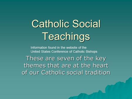 Catholic Social Teachings These are seven of the key themes that are at the heart of our Catholic social tradition Information found in the website of.