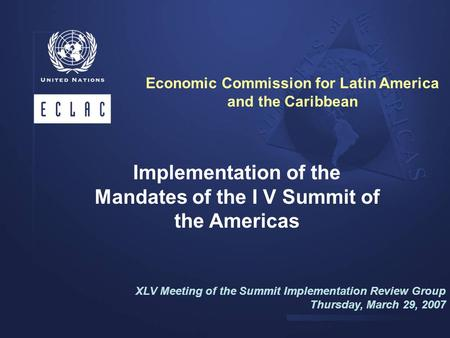 Implementation of the Mandates of the I V Summit of the Americas XLV Meeting of the Summit Implementation Review Group Thursday, March 29, 2007 Economic.