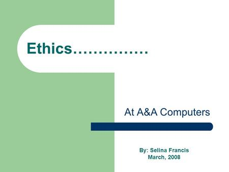 Ethics…………… At A&A Computers By: Selina Francis March, 2008.
