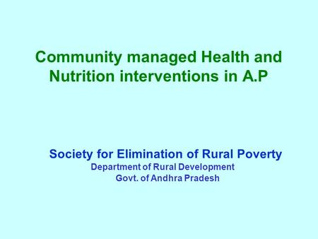 Community managed Health and Nutrition interventions in A.P Society for Elimination of Rural Poverty Department of Rural Development Govt. of Andhra Pradesh.