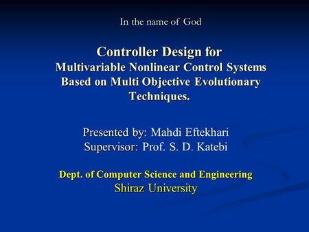 Controller Design for Multivariable Nonlinear Control Systems Based on Multi Objective Evolutionary Techniques. Presented by: Presented by: Mahdi Eftekhari.