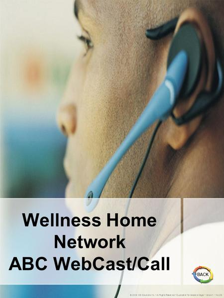 Wellness Home Network ABC WebCast/Call © 2005 IDS Solutions Inc. All Rights Reserved Duplication for resale is illegal Version1.1 Nov06 BACK.