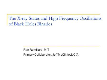 The X-ray States and High Frequency Oscillations of Black Holes Binaries Ron Remillard, MIT Primary Collaborator, Jeff McClintock CfA.