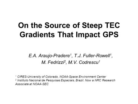 On the Source of Steep TEC Gradients That Impact GPS E.A. Araujo-Pradere 1, T.J. Fuller-Rowell 1, M. Fedrizzi 2, M.V. Codrescu 1 1 CIRES-University of.