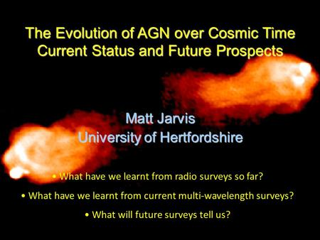 The Evolution of AGN over Cosmic Time Current Status and Future Prospects Matt Jarvis University of Hertfordshire What have we learnt from radio surveys.