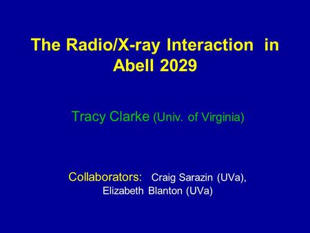 The Radio/X-ray Interaction in Abell 2029 Tracy Clarke (Univ. of Virginia) Collaborators: Craig Sarazin (UVa), Elizabeth Blanton (UVa)