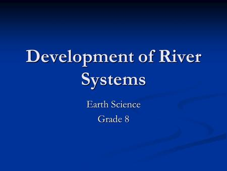 Development of River Systems Earth Science Grade 8.