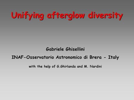 Unifying afterglow diversity Gabriele Ghisellini INAF-Osservatorio Astronomico di Brera - Italy with the help of G.Ghirlanda and M. Nardini.