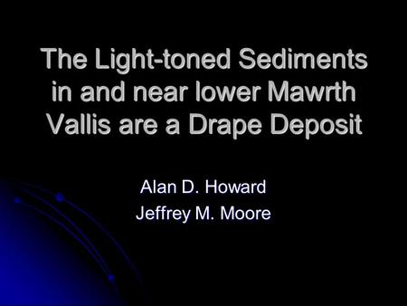 The Light-toned Sediments in and near lower Mawrth Vallis are a Drape Deposit Alan D. Howard Jeffrey M. Moore.