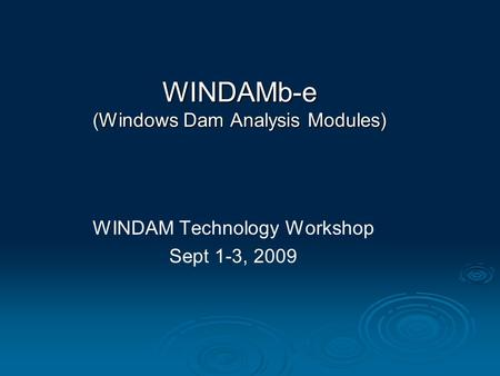 WINDAM Technology Workshop Sept 1-3, 2009 WINDAMb-e (Windows Dam Analysis Modules)