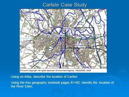 Carlisle Case Study Using an Atlas, describe the location of Carlise. Using the Key geography textbook pages 81+82; Identify the location of the River.