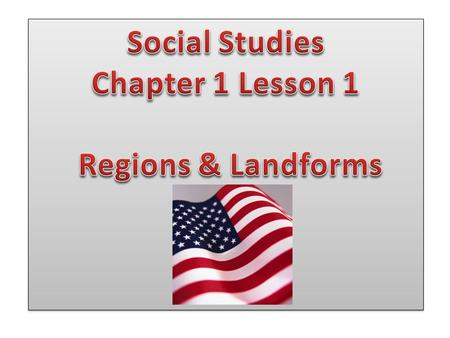Social Studies Chapter 1 Lesson 1 Regions & Landforms.