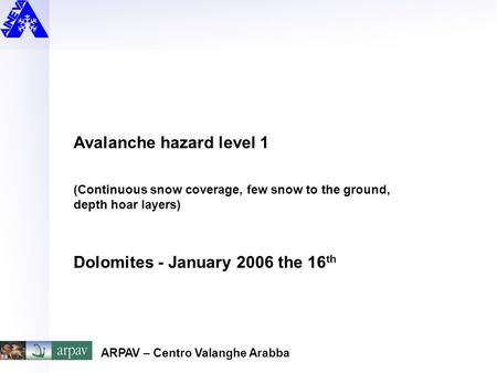 Avalanche hazard level 1 (Continuous snow coverage, few snow to the ground, depth hoar layers) Dolomites - January 2006 the 16 th ARPAV – Centro Valanghe.