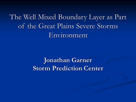 The Well Mixed Boundary Layer as Part of the Great Plains Severe Storms Environment Jonathan Garner Storm Prediction Center.