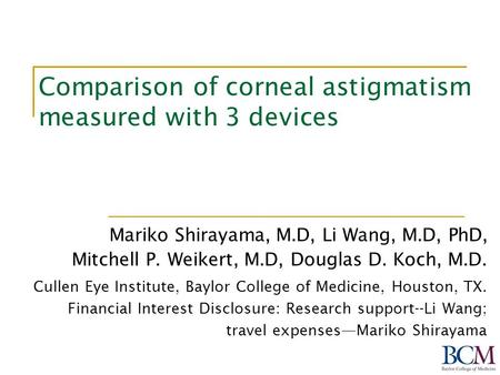 Comparison of corneal astigmatism measured with 3 devices Mariko Shirayama, M.D, Li Wang, M.D, PhD, Mitchell P. Weikert, M.D, Douglas D. Koch, M.D. Cullen.