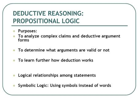 DEDUCTIVE REASONING: PROPOSITIONAL LOGIC Purposes: To analyze complex claims and deductive argument forms To determine what arguments are valid or not.