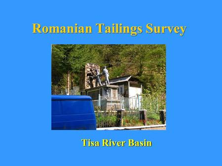 Romanian Tailings Survey Tisa River Basin. Background In January of 2000 a tailings dam in Baia Mare failed releasing cyanide contaminated water into.