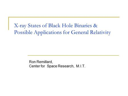 X-ray States of Black Hole Binaries & Possible Applications for General Relativity Ron Remillard, Center for Space Research, M.I.T. This presentation will.