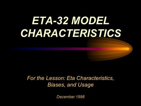 For the Lesson: Eta Characteristics, Biases, and Usage December 1998 ETA-32 MODEL CHARACTERISTICS.