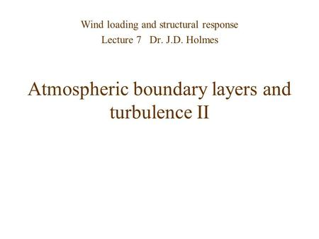 Atmospheric boundary layers and turbulence II Wind loading and structural response Lecture 7 Dr. J.D. Holmes.