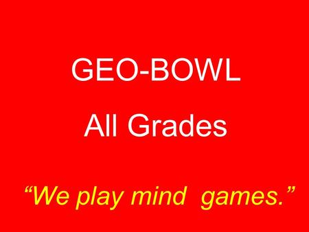 "GEO-BOWL All Grades ""We play mind games."" This part of a map tells what the map is about. Title."