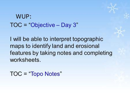 "WUP: TOC = ""Objective – Day 3"" I will be able to interpret topographic maps to identify land and erosional features by taking notes and completing worksheets."