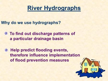 River Hydrographs To find out discharge patterns of a particular drainage basin Help predict flooding events, therefore influence implementation of flood.