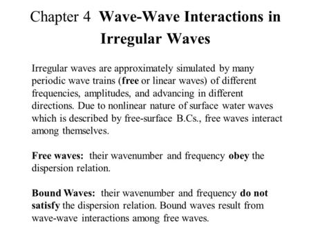 Chapter 4 Wave-Wave Interactions in Irregular Waves Irregular waves are approximately simulated by many periodic wave trains (free or linear waves) of.