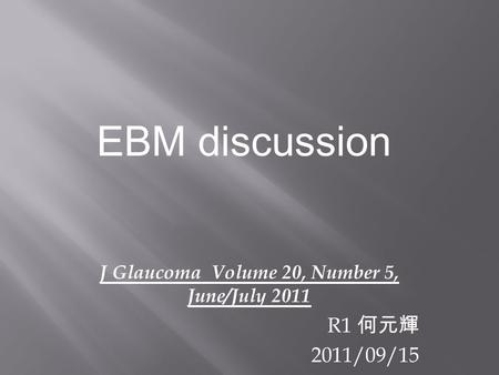J Glaucoma Volume 20, Number 5, June/July 2011 R1 何元輝 2011/09/15 EBM discussion.