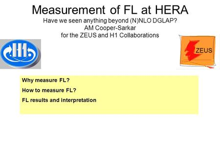 Measurement of FL at HERA Have we seen anything beyond (N)NLO DGLAP? AM Cooper-Sarkar for the ZEUS and H1 Collaborations Why measure FL? How to measure.