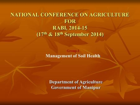 NATIONAL CONFERENCE ON AGRICULTURE FOR RABI, 2014-15 (17 th & 18 th September 2014) Department of Agriculture Government of Manipur Group-I Management.