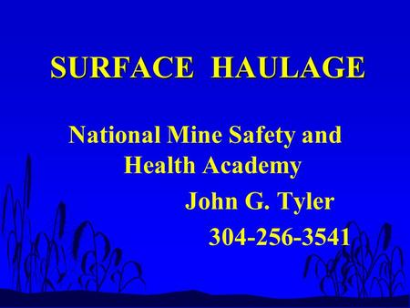 SURFACE HAULAGE SURFACE HAULAGE National Mine Safety and Health Academy John G. Tyler 304-256-3541.