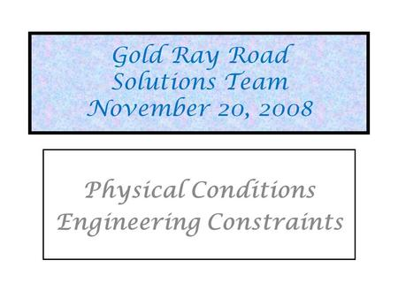 Gold Ray Road Solutions Team November 20, 2008 Physical Conditions Engineering Constraints.