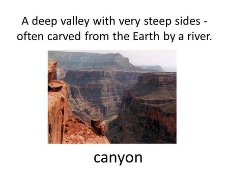 A deep valley with very steep sides - often carved from the Earth by a river. canyon.
