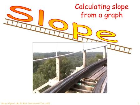 Becky Afghani, LBUSD Math Curriculum Office, 20031 Calculating slope from a graph.