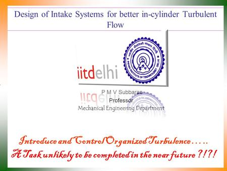 Design of Intake Systems for better in-cylinder Turbulent Flow P M V Subbarao Professor Mechanical Engineering Department Introduce and Control Organized.