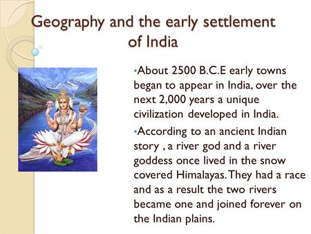 Geography and the early settlement of India About 2500 B.C.E early towns began to appear in India, over the next 2,000 years a unique civilization developed.