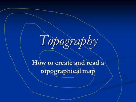 Topography How to create and read a topographical map.