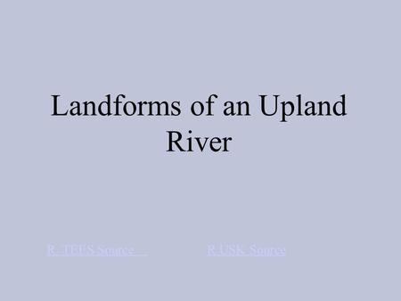 Landforms of an Upland River R. TEES Source R USK Source.
