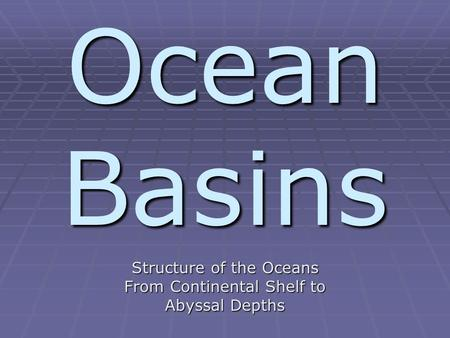 Ocean Basins Structure of the Oceans From Continental Shelf to Abyssal Depths.