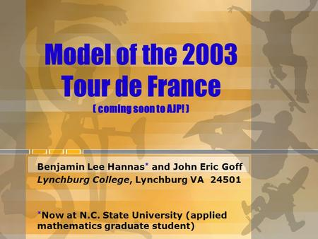 Model of the 2003 Tour de France ( coming soon to AJP! ) Benjamin Lee Hannas * and John Eric Goff Lynchburg College, Lynchburg VA 24501 * Now at N.C. State.