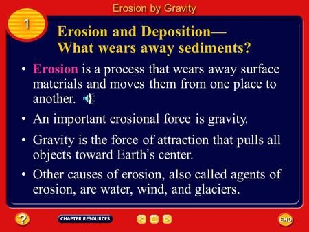 Erosion is a process that wears away surface materials and moves them from one place to another. An important erosional force is gravity. Gravity is the.