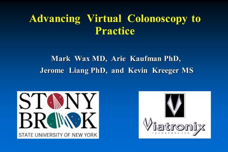 Mark Wax MD, Arie Kaufman PhD, Jerome Liang PhD, and Kevin Kreeger MS Jerome Liang PhD, and Kevin Kreeger MS Advancing Virtual Colonoscopy to Practice.